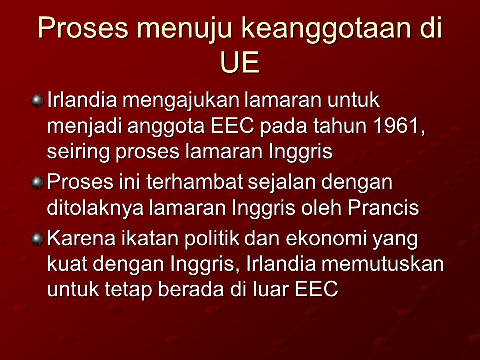 Proses menuju keanggotaan di UE Irlandia mengajukan lamaran untuk menjadi anggota EEC pada tahun 1961, seiring proses lamaran Inggris Proses ini terhambat sejalan dengan ditolaknya lamaran Inggris oleh Prancis Karena ikatan politik dan ekonomi yang kuat dengan Inggris, Irlandia memutuskan untuk tetap berada di luar EEC
