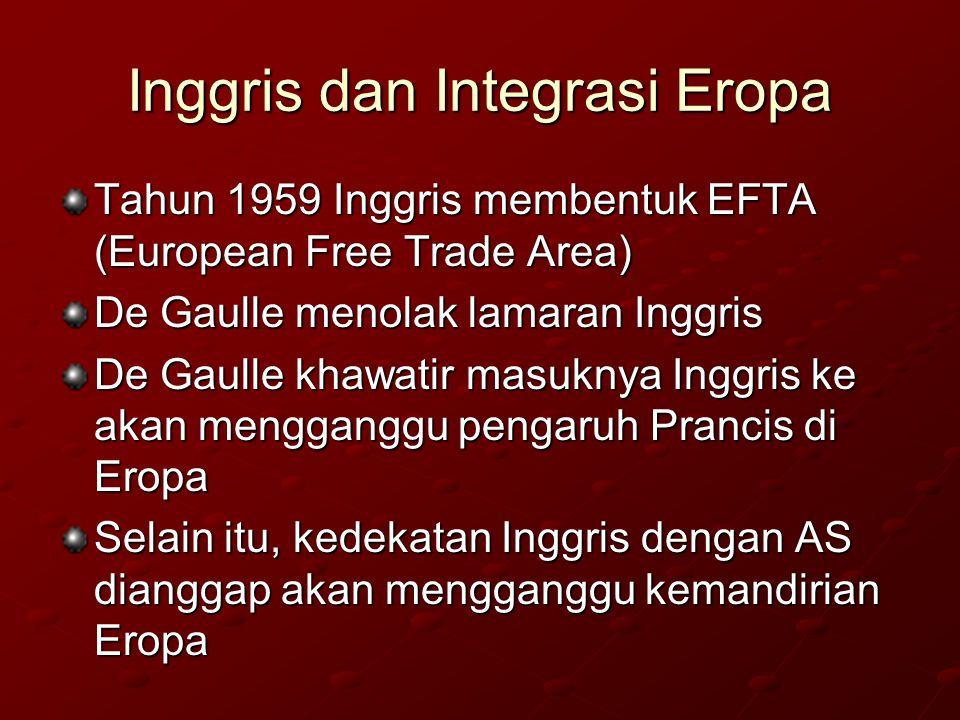 Inggris dan Integrasi Eropa Tahun 1959 Inggris membentuk EFTA (European Free Trade Area) De Gaulle menolak lamaran Inggris De Gaulle khawatir masuknya Inggris ke akan mengganggu pengaruh Prancis di Eropa Selain itu, kedekatan Inggris dengan AS dianggap akan mengganggu kemandirian Eropa