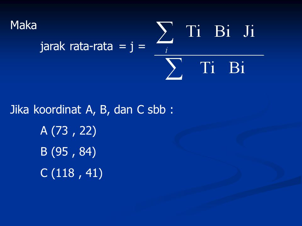 Maka jarak rata-rata = j = Jika koordinat A, B, dan C sbb : A (73, 22) B (95, 84) C (118, 41)