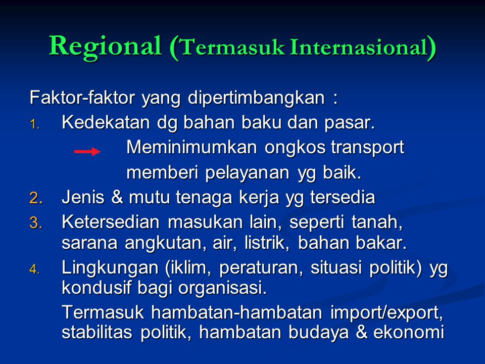 Regional ( Termasuk Internasional ) Faktor-faktor yang dipertimbangkan : 1. Kedekatan dg bahan baku dan pasar. Meminimumkan ongkos transport Meminimum