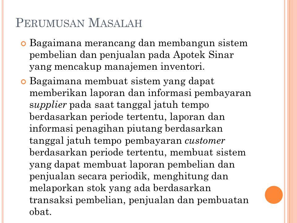 P ERUMUSAN M ASALAH Bagaimana merancang dan membangun sistem pembelian dan penjualan pada Apotek Sinar yang mencakup manajemen inventori. Bagaimana me