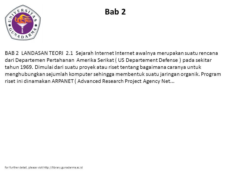 Bab 2 BAB 2 LANDASAN TEORI 2.1 Sejarah Internet Internet awalnya merupakan suatu rencana dari Departemen Pertahanan Amerika Serikat ( US Departement Defense ) pada sekitar tahun 1969.