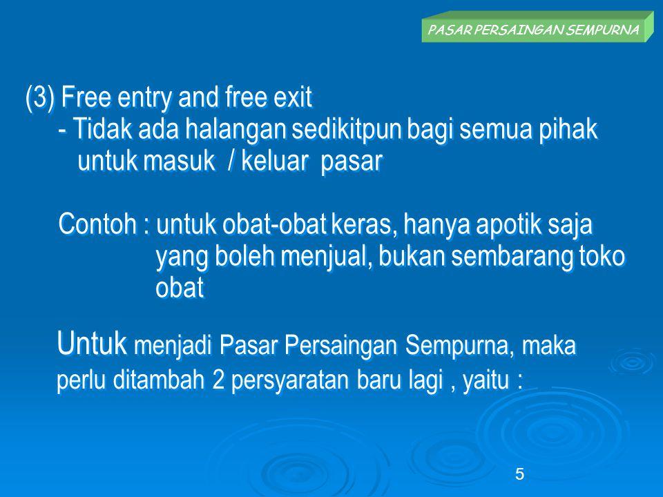 PASAR PERSAINGAN SEMPURNA (3) Free entry and free exit - Tidak ada halangan sedikitpun bagi semua pihak untuk masuk / keluar pasar Contoh : untuk obat