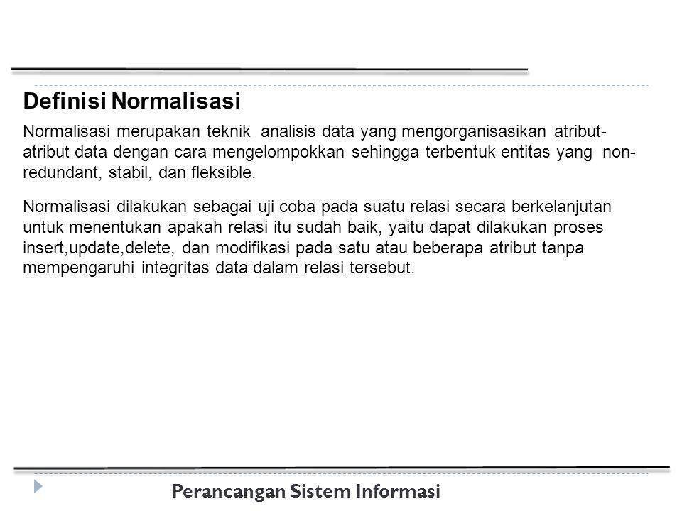 Perancangan Sistem Informasi Definisi Normalisasi Normalisasi merupakan teknik analisis data yang mengorganisasikan atribut- atribut data dengan cara mengelompokkan sehingga terbentuk entitas yang non- redundant, stabil, dan fleksible.