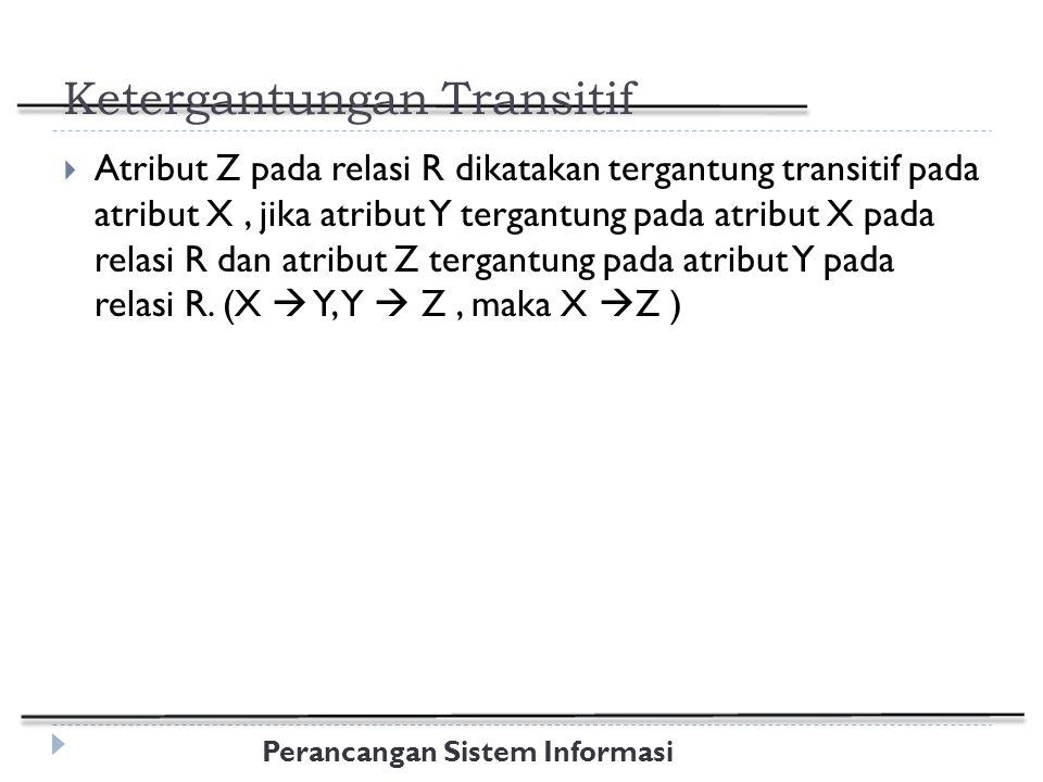 Perancangan Sistem Informasi Ketergantungan Transitif  Atribut Z pada relasi R dikatakan tergantung transitif pada atribut X, jika atribut Y tergantung pada atribut X pada relasi R dan atribut Z tergantung pada atribut Y pada relasi R.