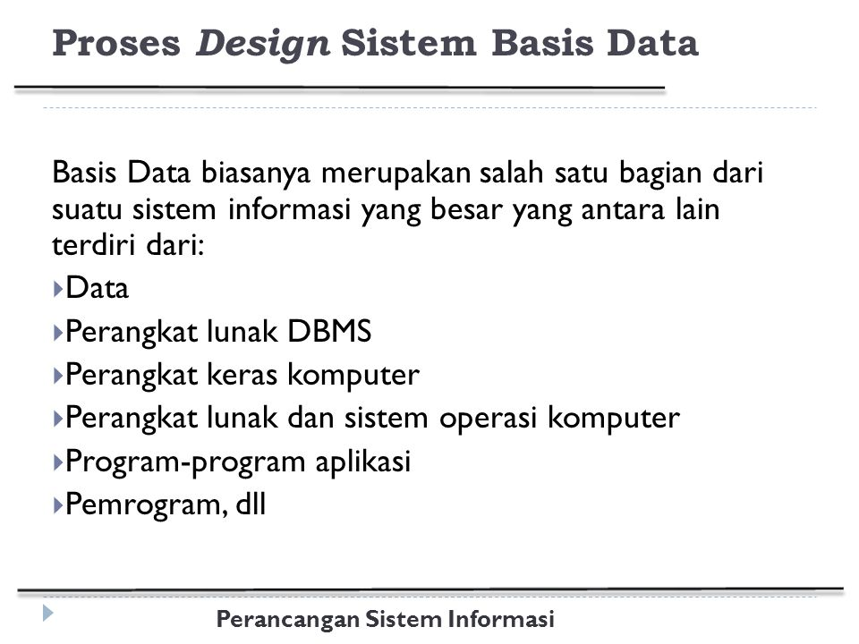 Perancangan Sistem Informasi Proses Design Sistem Basis Data Basis Data biasanya merupakan salah satu bagian dari suatu sistem informasi yang besar yang antara lain terdiri dari:  Data  Perangkat lunak DBMS  Perangkat keras komputer  Perangkat lunak dan sistem operasi komputer  Program-program aplikasi  Pemrogram, dll