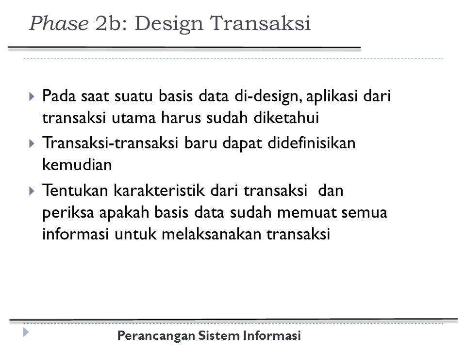 Perancangan Sistem Informasi Phase 2b: Design Transaksi  Pada saat suatu basis data di-design, aplikasi dari transaksi utama harus sudah diketahui  Transaksi-transaksi baru dapat didefinisikan kemudian  Tentukan karakteristik dari transaksi dan periksa apakah basis data sudah memuat semua informasi untuk melaksanakan transaksi