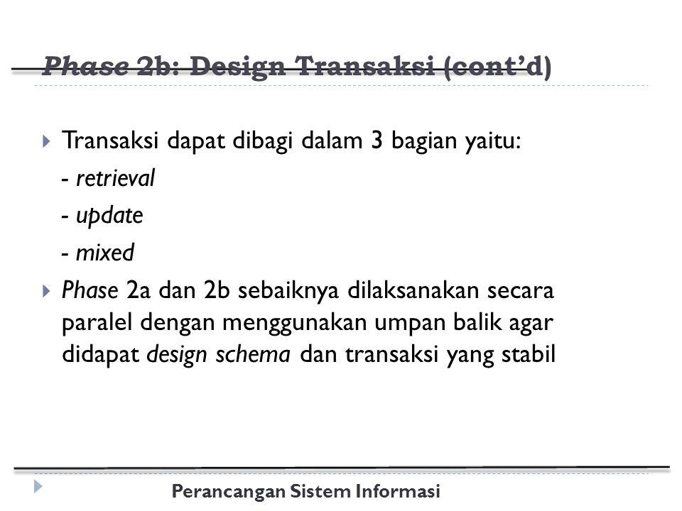Perancangan Sistem Informasi Phase 2b: Design Transaksi (cont'd)  Transaksi dapat dibagi dalam 3 bagian yaitu: - retrieval - update - mixed  Phase 2a dan 2b sebaiknya dilaksanakan secara paralel dengan menggunakan umpan balik agar didapat design schema dan transaksi yang stabil