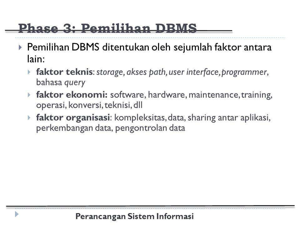 Perancangan Sistem Informasi Phase 3: Pemilihan DBMS  Pemilihan DBMS ditentukan oleh sejumlah faktor antara lain:  faktor teknis: storage, akses path, user interface, programmer, bahasa query  faktor ekonomi: software, hardware, maintenance, training, operasi, konversi, teknisi, dll  faktor organisasi: kompleksitas, data, sharing antar aplikasi, perkembangan data, pengontrolan data