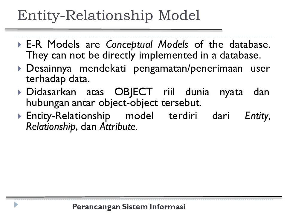 Perancangan Sistem Informasi Entity-Relationship Model  E-R Models are Conceptual Models of the database. They can not be directly implemented in a d