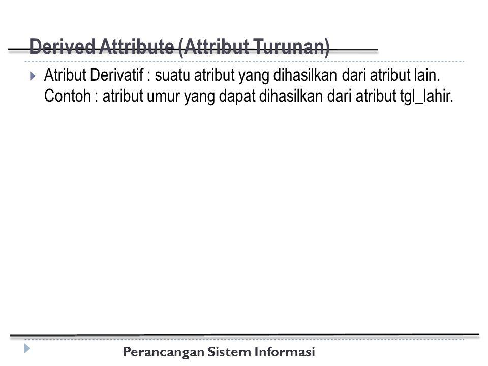 Perancangan Sistem Informasi Derived Attribute (Attribut Turunan)  Atribut Derivatif : suatu atribut yang dihasilkan dari atribut lain.