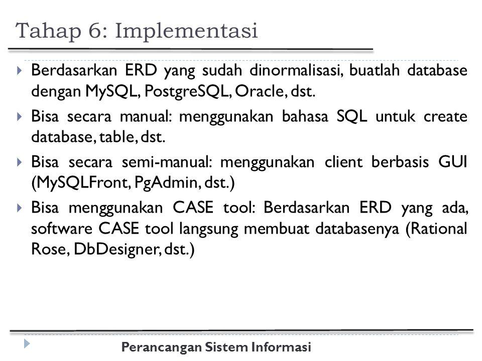 Perancangan Sistem Informasi Tahap 6: Implementasi  Berdasarkan ERD yang sudah dinormalisasi, buatlah database dengan MySQL, PostgreSQL, Oracle, dst.
