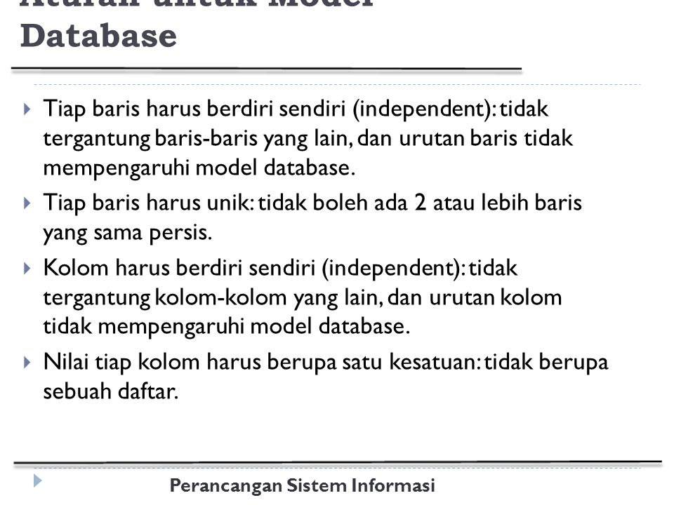 Perancangan Sistem Informasi Aturan untuk Model Database  Tiap baris harus berdiri sendiri (independent): tidak tergantung baris-baris yang lain, dan urutan baris tidak mempengaruhi model database.