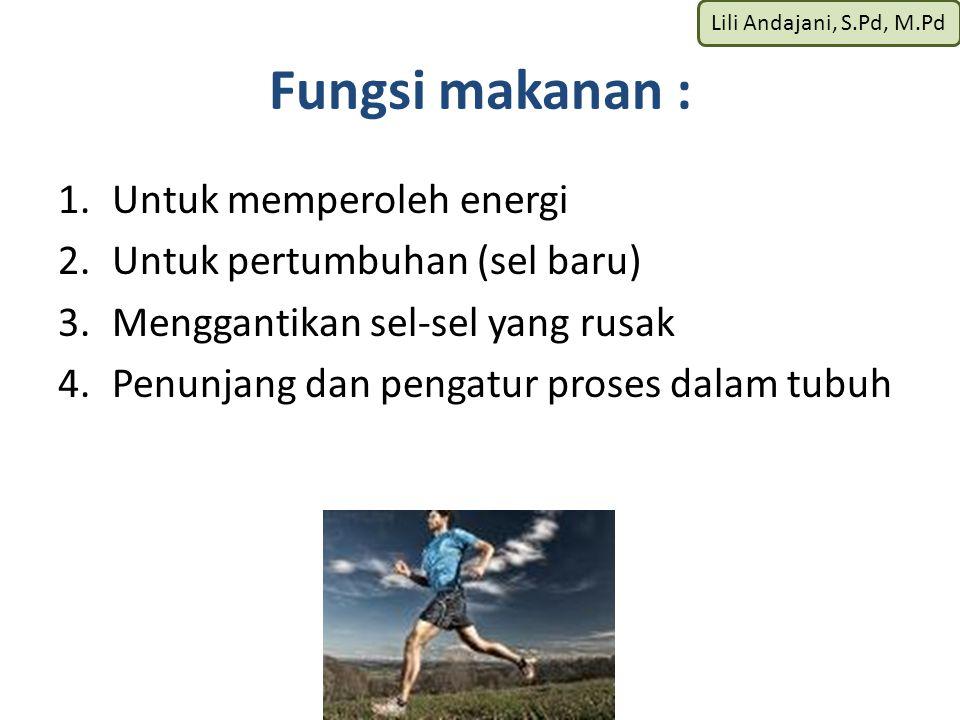 Lili Andajani, S.Pd, M.Pd Fungsi makanan : 1.Untuk memperoleh energi 2.Untuk pertumbuhan (sel baru) 3.Menggantikan sel-sel yang rusak 4.Penunjang dan pengatur proses dalam tubuh
