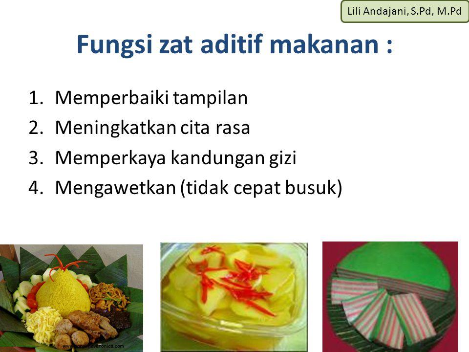 Lili Andajani, S.Pd, M.Pd Fungsi zat aditif makanan : 1.Memperbaiki tampilan 2.Meningkatkan cita rasa 3.Memperkaya kandungan gizi 4.Mengawetkan (tidak cepat busuk)