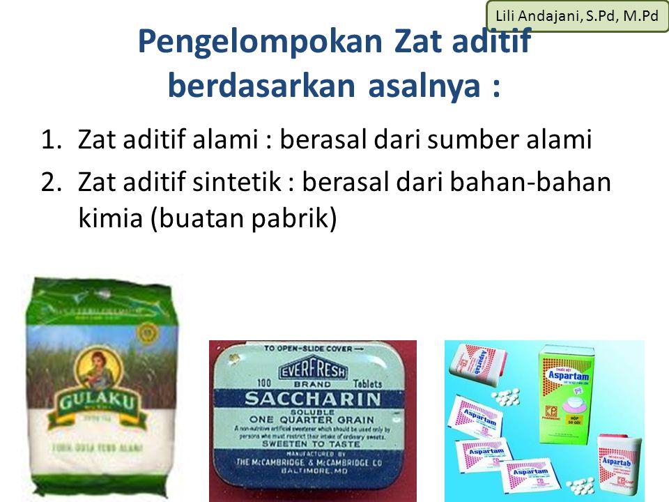 Lili Andajani, S.Pd, M.Pd Pengelompokan Zat aditif berdasarkan asalnya : 1.Zat aditif alami : berasal dari sumber alami 2.Zat aditif sintetik : berasal dari bahan-bahan kimia (buatan pabrik)