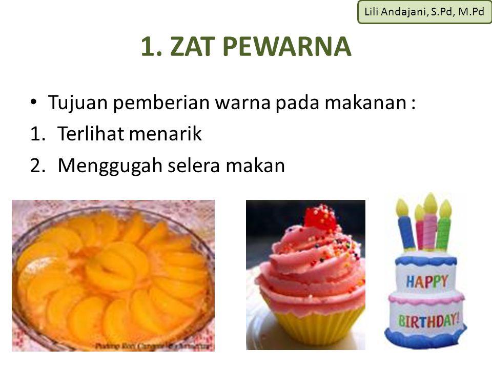 Lili Andajani, S.Pd, M.Pd 1. ZAT PEWARNA Tujuan pemberian warna pada makanan : 1.Terlihat menarik 2.Menggugah selera makan