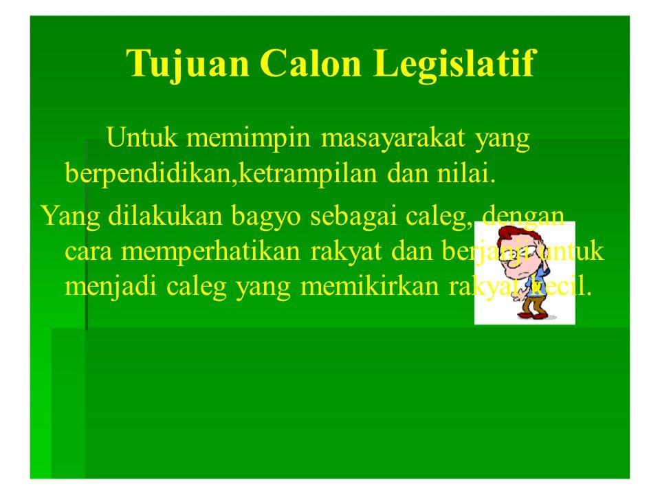 Tujuan Calon Legislatif Untuk memimpin masayarakat yang berpendidikan,ketrampilan dan nilai. Yang dilakukan bagyo sebagai caleg, dengan cara memperhat