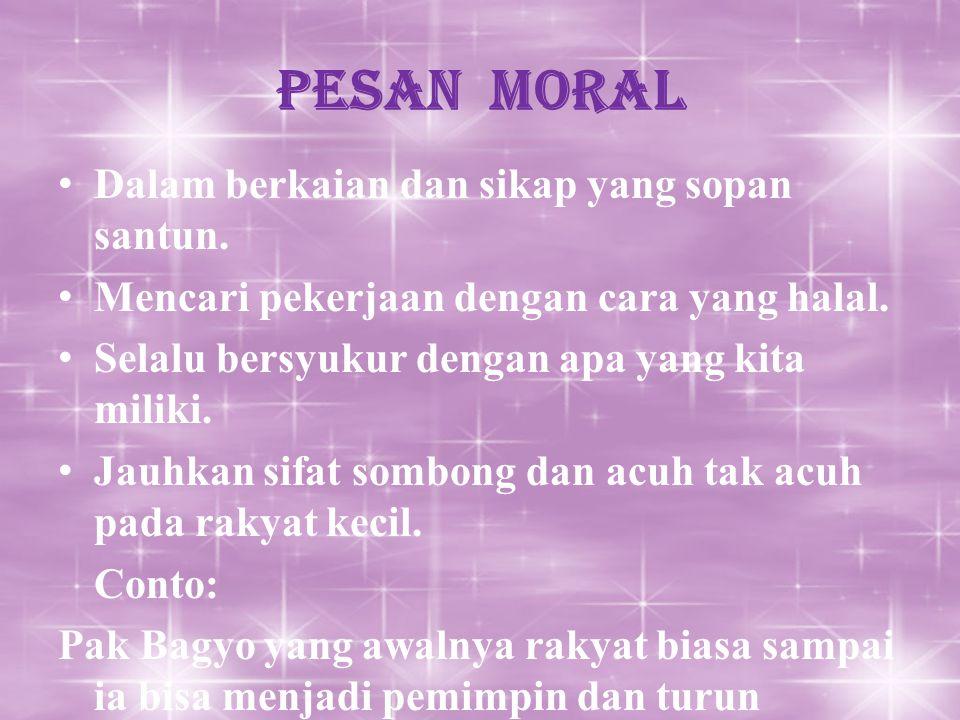 Pesan Moral Dalam berkaian dan sikap yang sopan santun. Mencari pekerjaan dengan cara yang halal. Selalu bersyukur dengan apa yang kita miliki. Jauhka