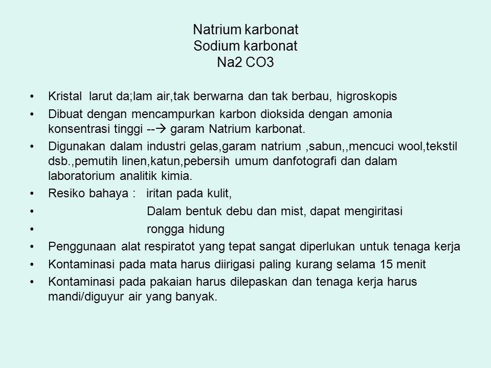 Natrium karbonat Sodium karbonat Na2 CO3 Kristal larut da;lam air,tak berwarna dan tak berbau, higroskopis Dibuat dengan mencampurkan karbon dioksida dengan amonia konsentrasi tinggi --  garam Natrium karbonat.