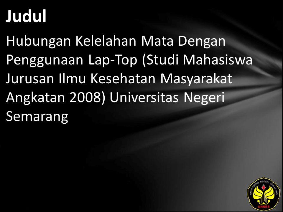 Judul Hubungan Kelelahan Mata Dengan Penggunaan Lap-Top (Studi Mahasiswa Jurusan Ilmu Kesehatan Masyarakat Angkatan 2008) Universitas Negeri Semarang