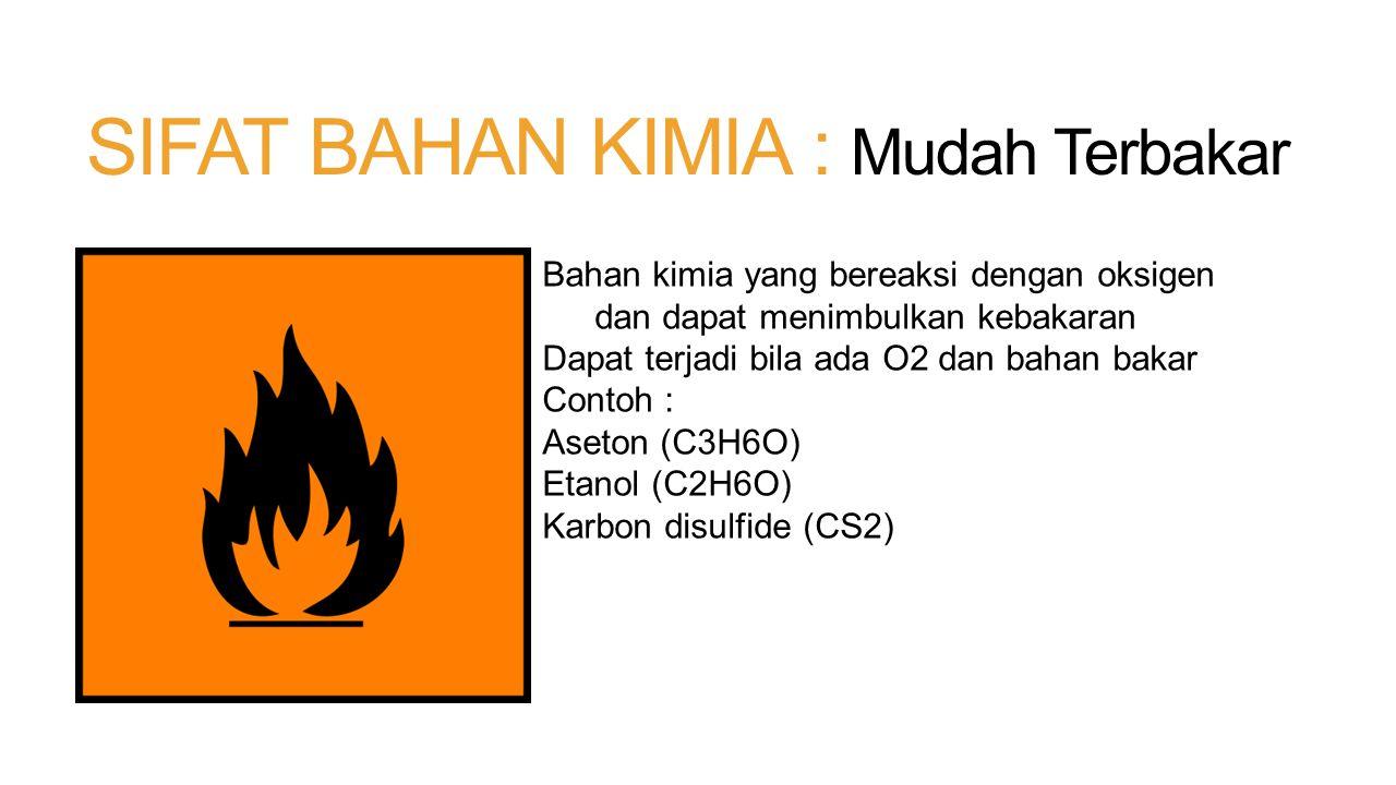 SIFAT BAHAN KIMIA : Mudah Terbakar Bahan kimia yang bereaksi dengan oksigen dan dapat menimbulkan kebakaran Dapat terjadi bila ada O2 dan bahan bakar