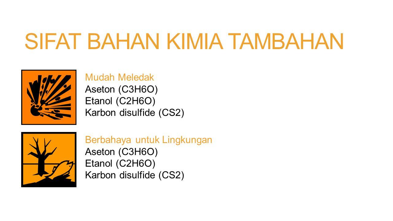 SIFAT BAHAN KIMIA TAMBAHAN Mudah Meledak Aseton (C3H6O) Etanol (C2H6O) Karbon disulfide (CS2) Berbahaya untuk Lingkungan Aseton (C3H6O) Etanol (C2H6O)