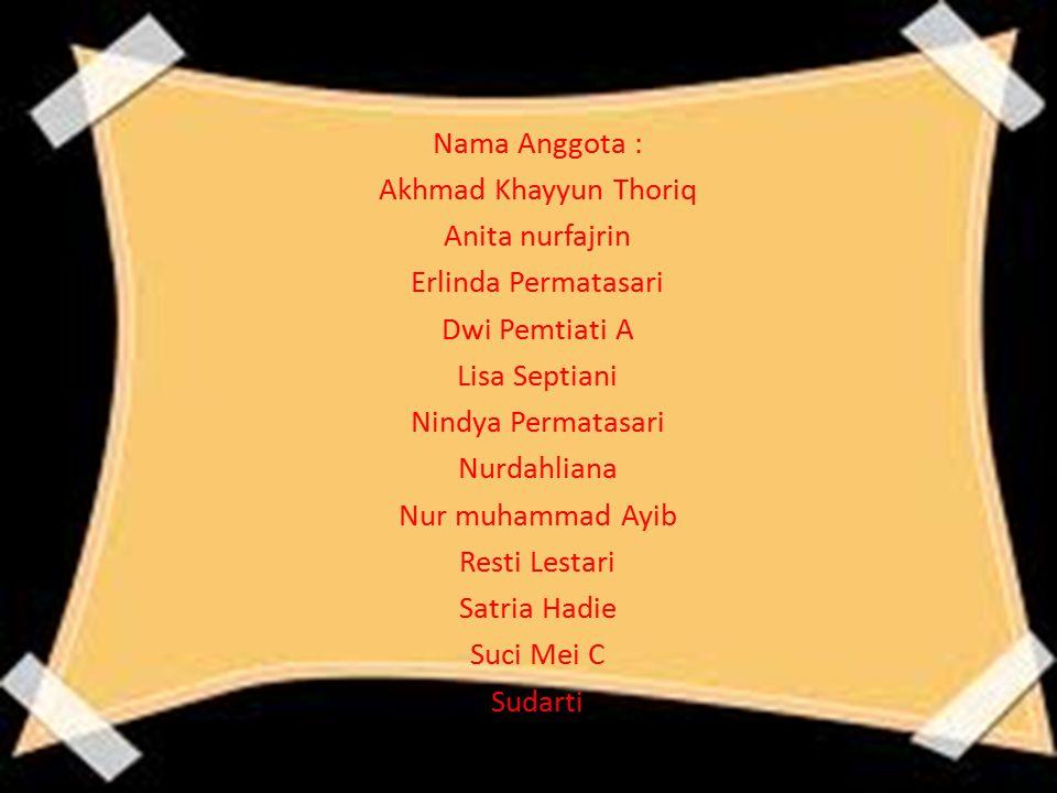 Nama Anggota : Akhmad Khayyun Thoriq Anita nurfajrin Erlinda Permatasari Dwi Pemtiati A Lisa Septiani Nindya Permatasari Nurdahliana Nur muhammad Ayib
