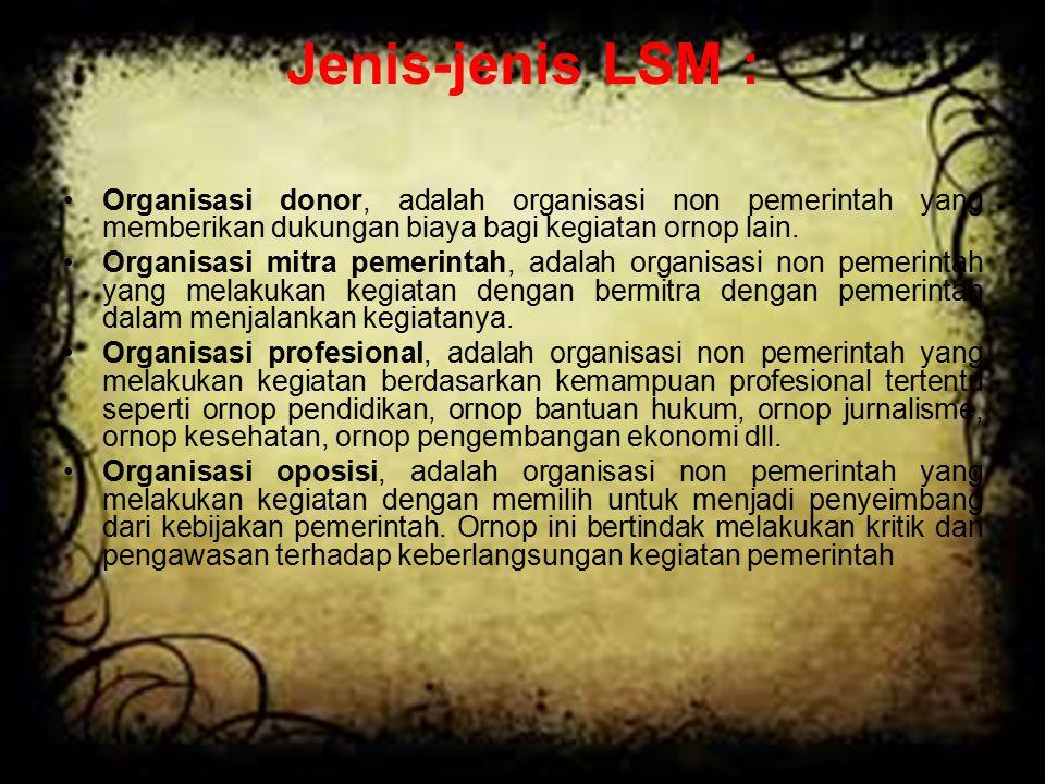 Jenis-jenis LSM : Organisasi donor, adalah organisasi non pemerintah yang memberikan dukungan biaya bagi kegiatan ornop lain. Organisasi mitra pemerin