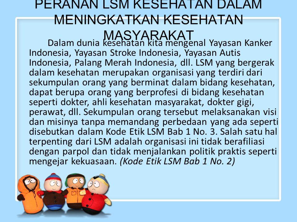 PERANAN LSM KESEHATAN DALAM MENINGKATKAN KESEHATAN MASYARAKAT Dalam dunia kesehatan kita mengenal Yayasan Kanker Indonesia, Yayasan Stroke Indonesia,