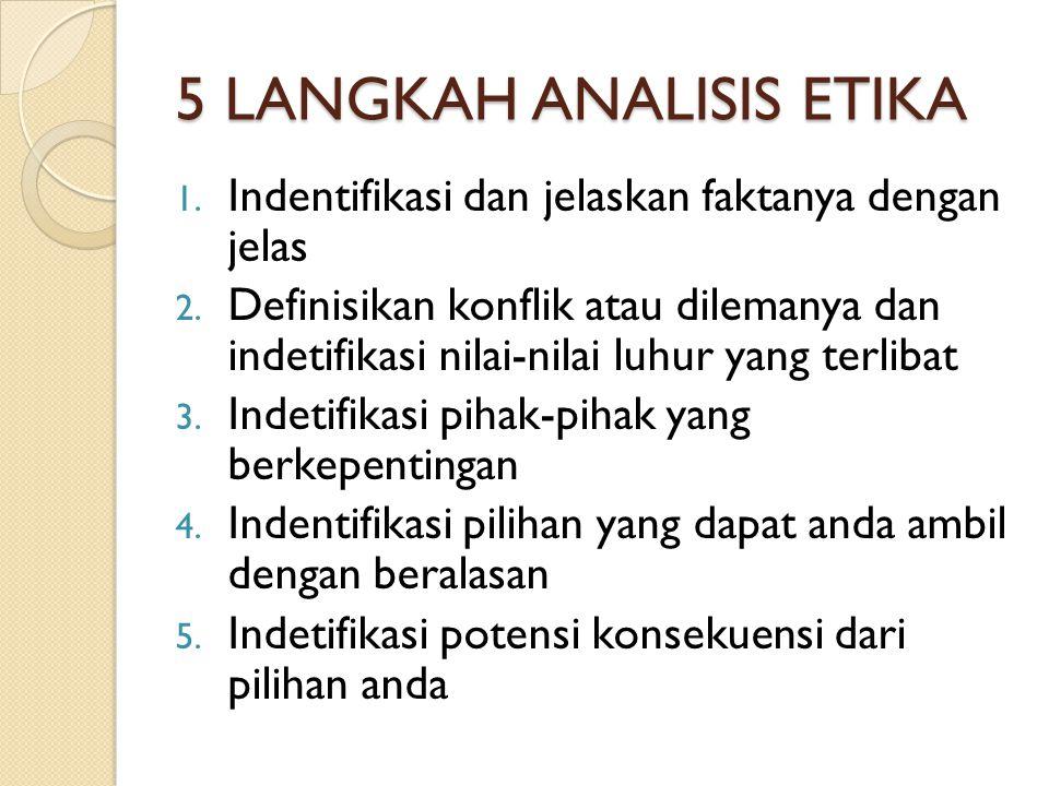 5 LANGKAH ANALISIS ETIKA 1. Indentifikasi dan jelaskan faktanya dengan jelas 2. Definisikan konflik atau dilemanya dan indetifikasi nilai-nilai luhur