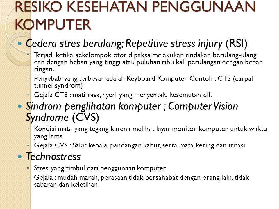 RESIKO KESEHATAN PENGGUNAAN KOMPUTER Cedera stres berulang; Repetitive stress injury (RSI) ◦ Terjadi ketika sekelompok otot dipaksa melakukan tindakan berulang-ulang dan dengan beban yang tinggi atau puluhan ribu kali perulangan dengan beban ringan.