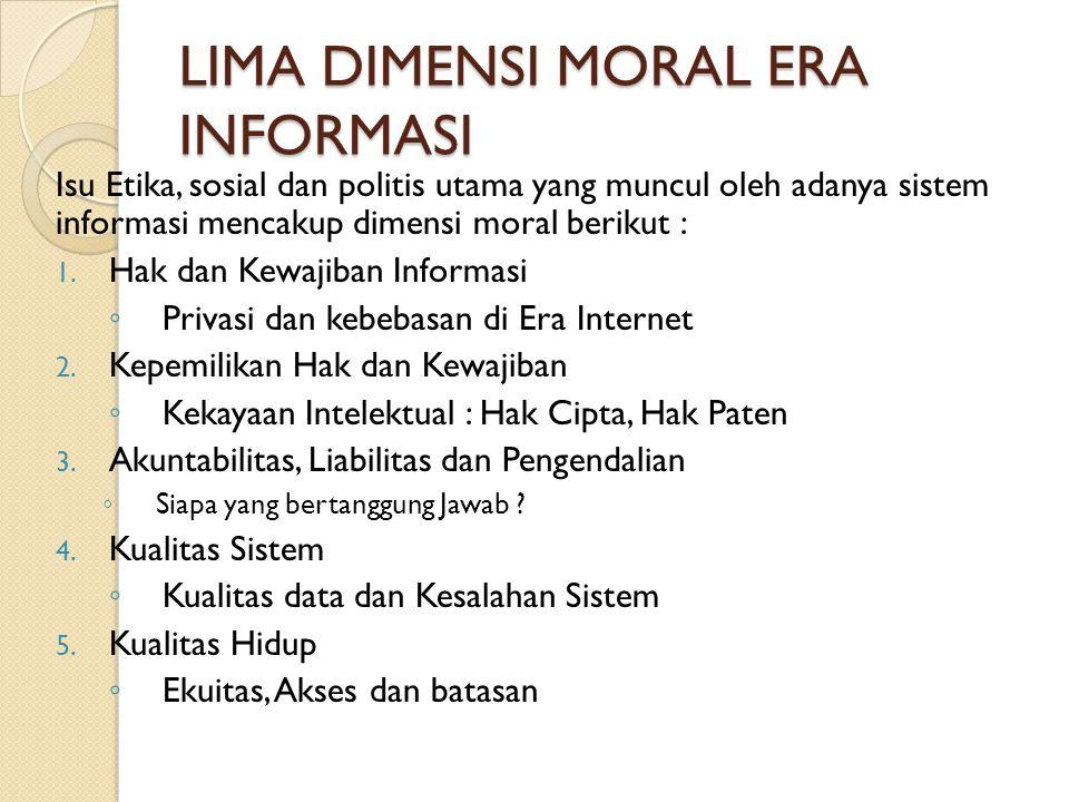 LIMA DIMENSI MORAL ERA INFORMASI Isu Etika, sosial dan politis utama yang muncul oleh adanya sistem informasi mencakup dimensi moral berikut : 1.