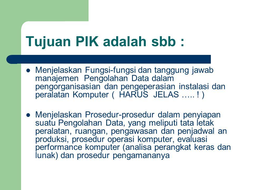 Tujuan PIK adalah sbb : Menjelaskan Fungsi-fungsi dan tanggung jawab manajemen Pengolahan Data dalam pengorganisasian dan pengeperasian instalasi dan