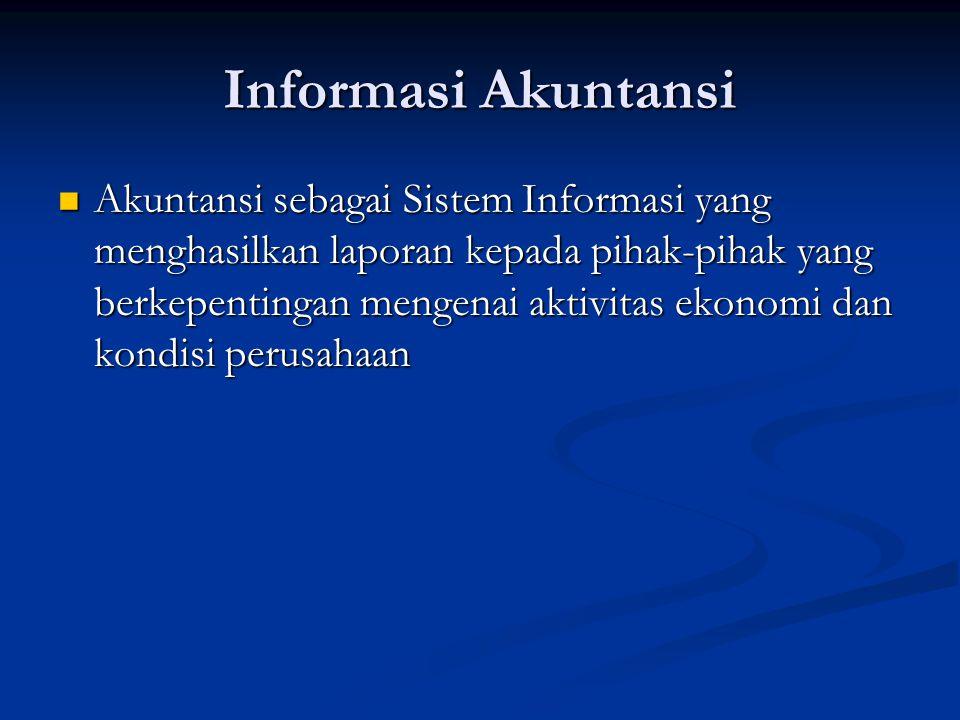 Informasi Akuntansi Akuntansi sebagai Sistem Informasi yang menghasilkan laporan kepada pihak-pihak yang berkepentingan mengenai aktivitas ekonomi dan