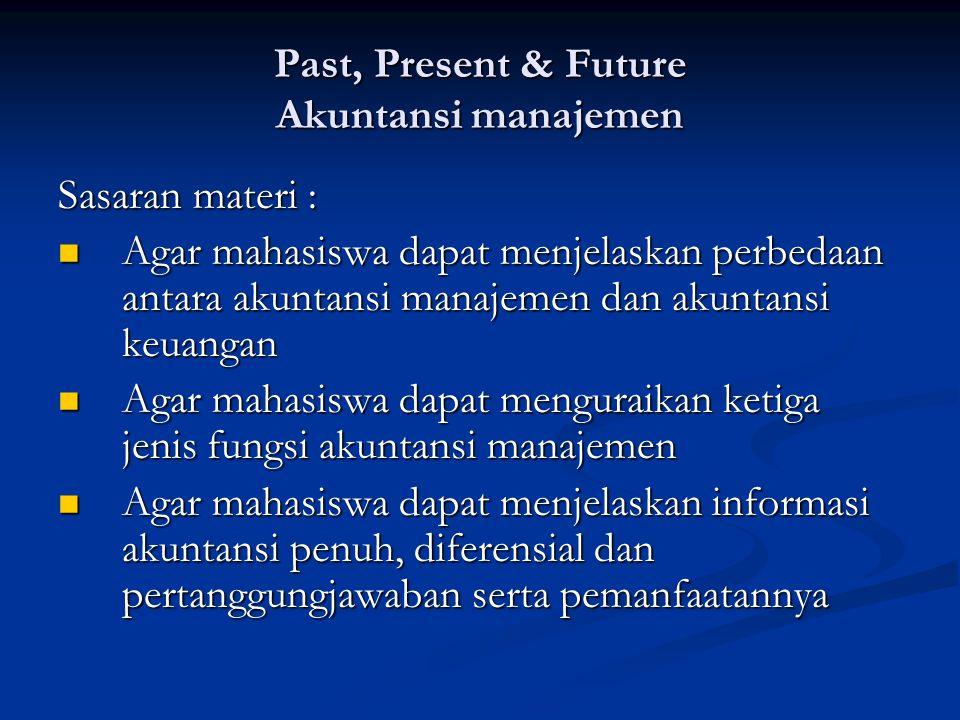 Past, Present & Future Akuntansi manajemen Sasaran materi : Agar mahasiswa dapat menjelaskan perbedaan antara akuntansi manajemen dan akuntansi keuang