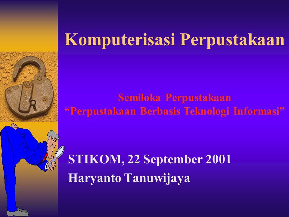 Komputerisasi Perpustakaan STIKOM, 22 September 2001 Haryanto Tanuwijaya Semiloka Perpustakaan Perpustakaan Berbasis Teknologi Informasi