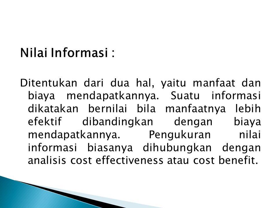 Nilai Informasi : Ditentukan dari dua hal, yaitu manfaat dan biaya mendapatkannya. Suatu informasi dikatakan bernilai bila manfaatnya lebih efektif di