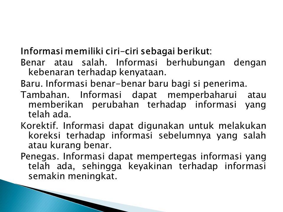 Informasi memiliki ciri-ciri sebagai berikut: Benar atau salah. Informasi berhubungan dengan kebenaran terhadap kenyataan. Baru. Informasi benar-benar