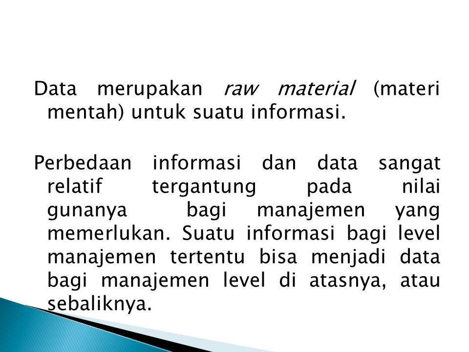 Data merupakan raw material (materi mentah) untuk suatu informasi. Perbedaan informasi dan data sangat relatif tergantung pada nilai gunanya bagi mana