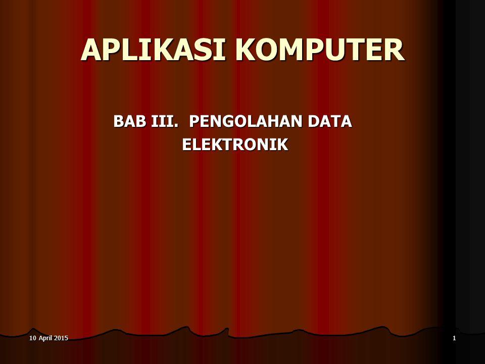 10 April 201510 April 201510 April 20151 APLIKASI KOMPUTER BAB III. PENGOLAHAN DATA ELEKTRONIK