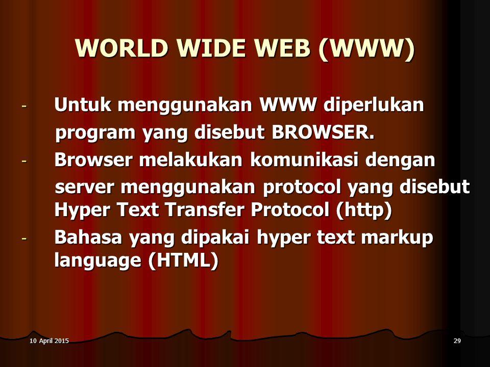 10 April 201510 April 201510 April 201529 WORLD WIDE WEB (WWW) - Untuk menggunakan WWW diperlukan program yang disebut BROWSER. program yang disebut B
