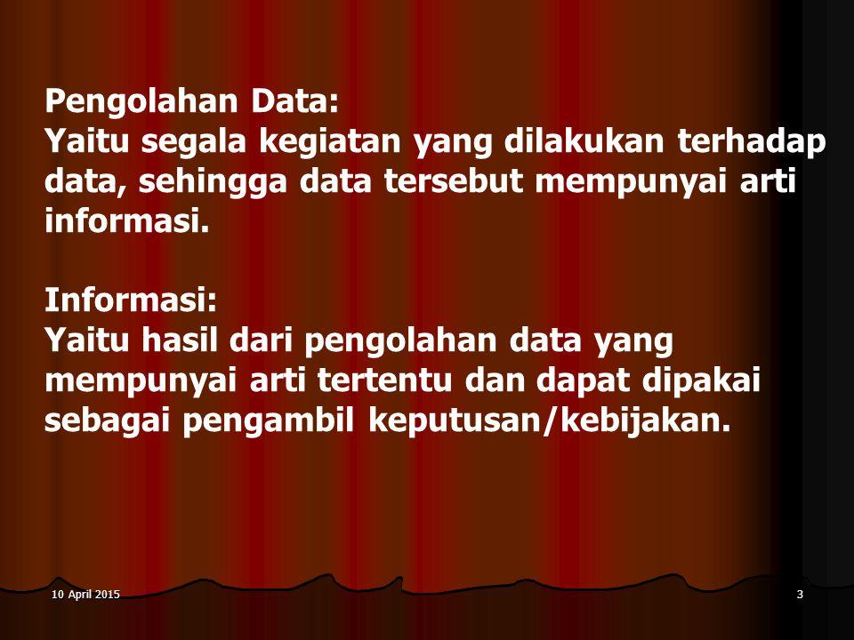 10 April 201510 April 201510 April 20154 HUBUNGAN ANTARA DATA, PROSES DAN INFORMASI: Bahan Mentah Alat Pengolah Bahan Jadi Data (Input) Proses (Processing) Informasi (Output)