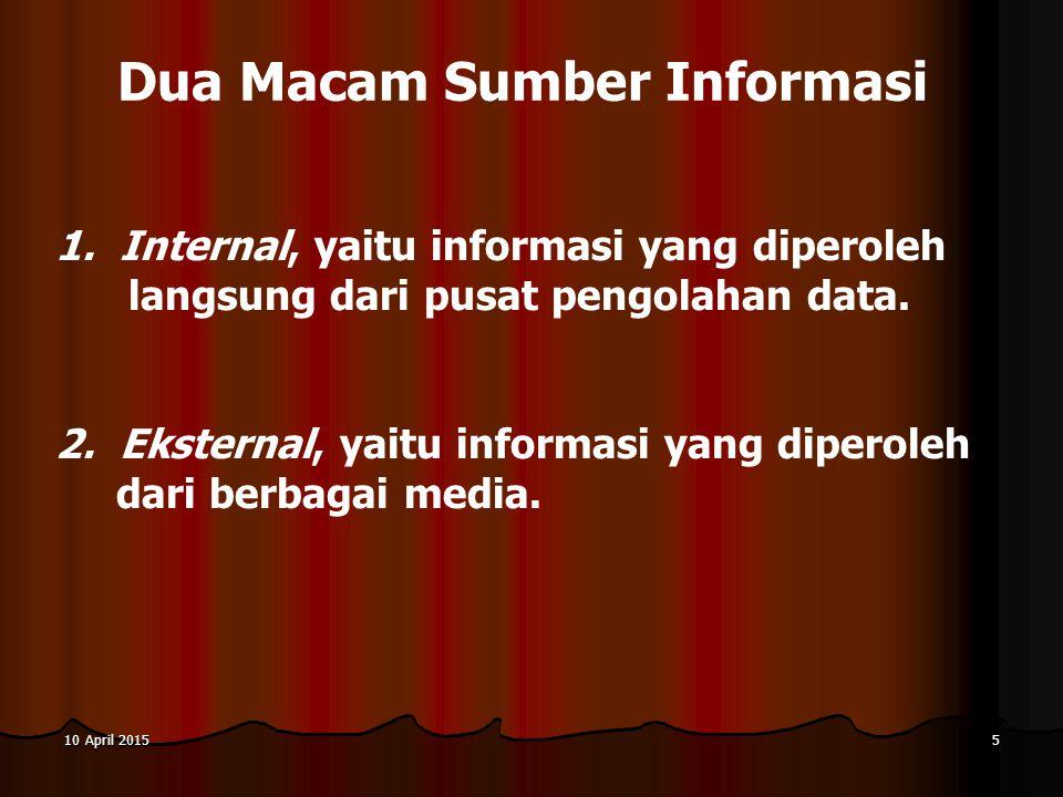 10 April 201510 April 201510 April 20155 Dua Macam Sumber Informasi 1. Internal, yaitu informasi yang diperoleh langsung dari pusat pengolahan data. 2