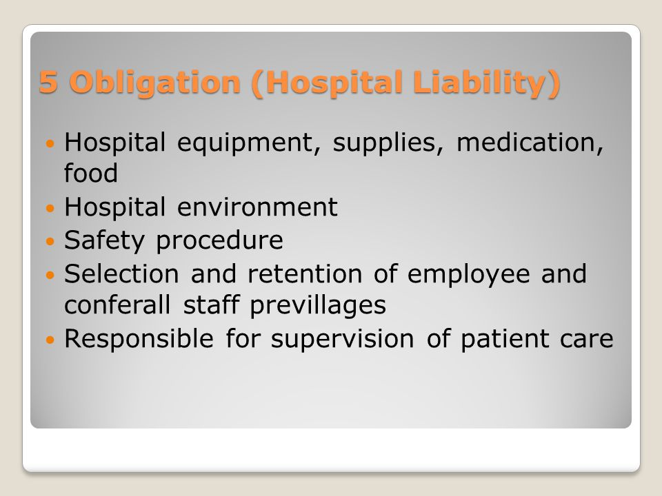 5 Obligation (Hospital Liability) Hospital equipment, supplies, medication, food Hospital environment Safety procedure Selection and retention of empl