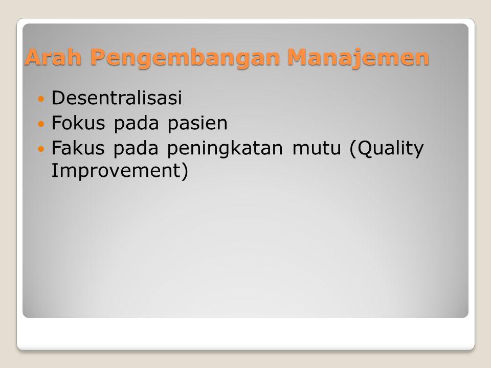 Arah Pengembangan Manajemen Desentralisasi Fokus pada pasien Fakus pada peningkatan mutu (Quality Improvement)