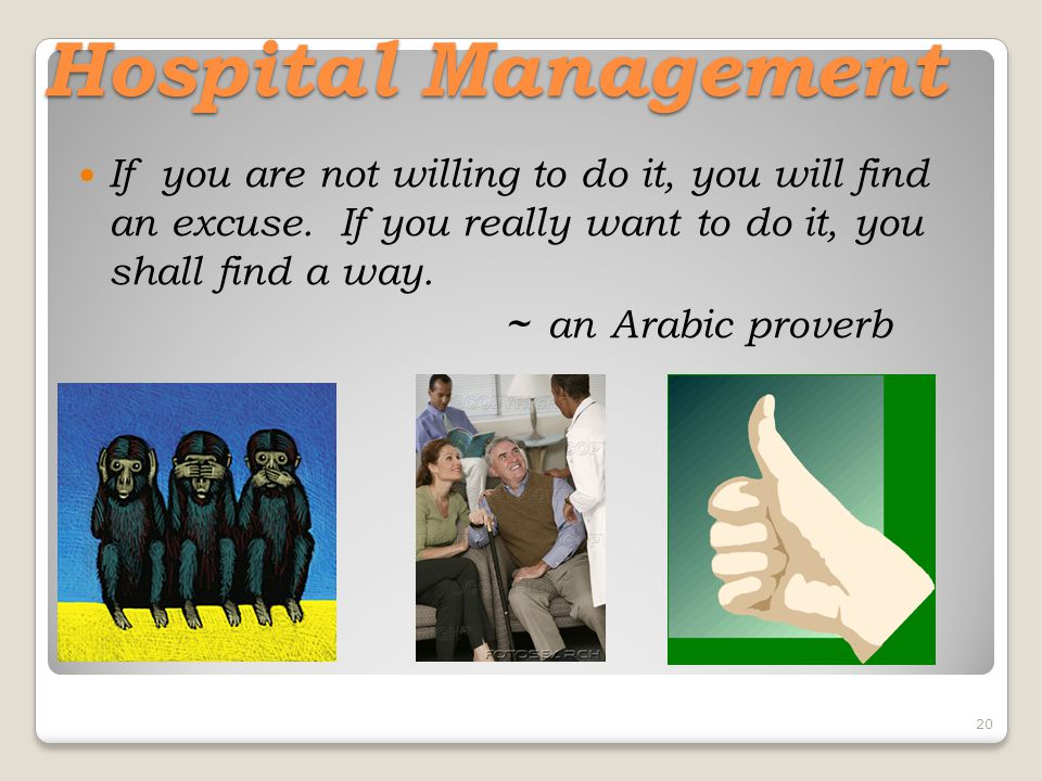 20 Hospital Management If you are not willing to do it, you will find an excuse. If you really want to do it, you shall find a way. ~ an Arabic prover