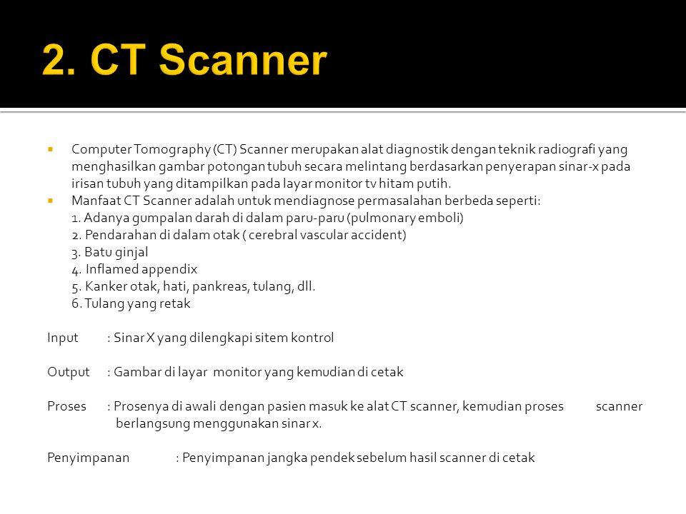  Computer Tomography (CT) Scanner merupakan alat diagnostik dengan teknik radiografi yang menghasilkan gambar potongan tubuh secara melintang berdasarkan penyerapan sinar-x pada irisan tubuh yang ditampilkan pada layar monitor tv hitam putih.