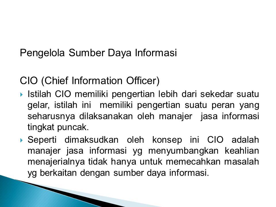 Pengelola Sumber Daya Informasi CIO (Chief Information Officer)  Istilah CIO memiliki pengertian lebih dari sekedar suatu gelar, istilah ini memiliki