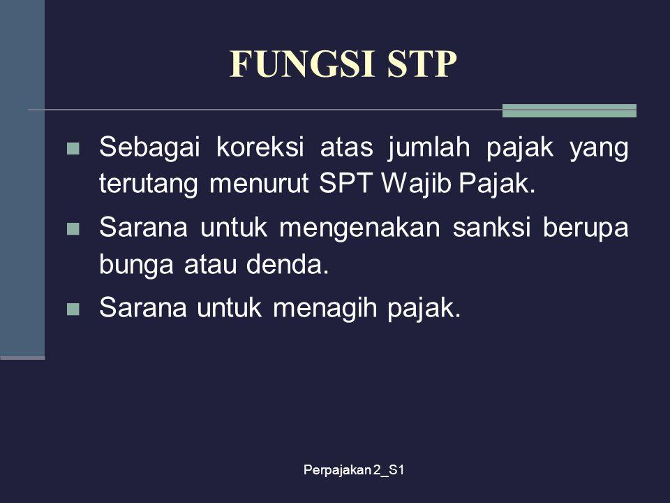Perpajakan 2_S1 FUNGSI STP Sebagai koreksi atas jumlah pajak yang terutang menurut SPT Wajib Pajak. Sarana untuk mengenakan sanksi berupa bunga atau d